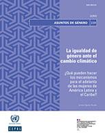 La igualdad de género ante el cambio climático   ¿Qué pueden hacer los mecanismos para el adelanto de las mujeres de América Latina y el Caribe?